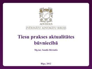Tiesu prakses aktualitātes būvniecībā Mg.iur. Sandis Bērtaitis