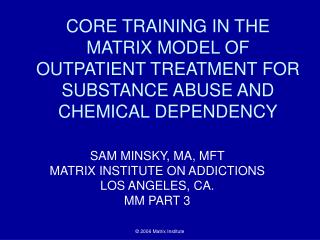 CORE TRAINING IN THE MATRIX MODEL OF OUTPATIENT TREATMENT FOR SUBSTANCE ABUSE AND CHEMICAL DEPENDENCY