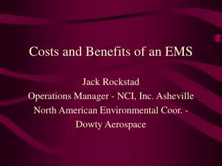 Costs and Benefits of an EMS  Jack Rockstad Operations Manager - NCI, Inc. Asheville North American Environmental Coor.