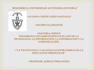 """BENEMERITA UNIVERSIDAD AUTONOMA DE PUEBLA """" •ALUMNA : EDITH LOPEZ SANTIAGO •MATRICULA:201141742"""