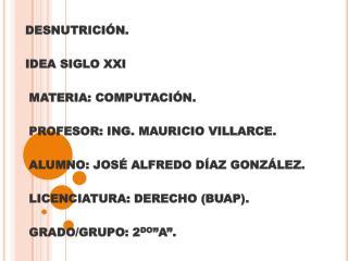 DESNUTRICIÓN. IDEA  SIGLO XXI MATERIA : COMPUTACIÓN. PROFESOR : ING. MAURICIO VILLARCE.