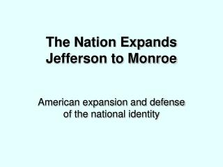 The Nation Expands Jefferson to Monroe