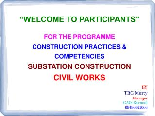 WELCOME TO PARTICIPANTS  FOR THE PROGRAMME  CONSTRUCTION PRACTICES   COMPETENCIES SUBSTATION CONSTRUCTION CIVIL WORKS B