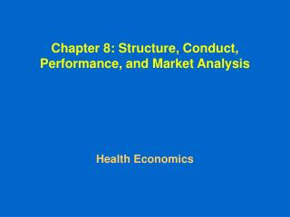 Chapter 8: Structure, Conduct, Performance, and Market Analysis Health Economics