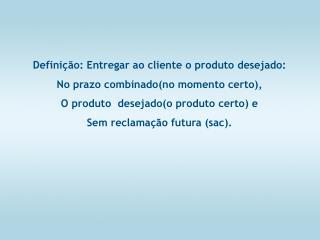 Definição: Entregar ao cliente o produto desejado: No prazo combinado(no momento certo),