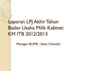 Laporan  LPJ  Akhir Tahun Badan  Usaha  Milik Kabinet KM ITB 2012/2013