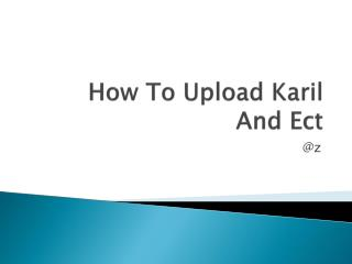 How To Upload  Karil And  Ect