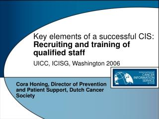 Key elements of a successful CIS: Recruiting and training of qualified staff UICC, ICISG, Washington 2006