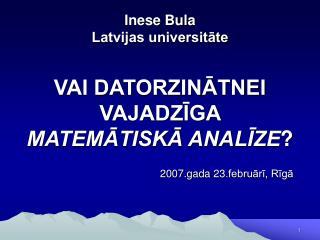 Inese Bula Latvijas universitāte VAI DATORZINĀTNEI VAJADZĪGA  MATEMĀTISKĀ ANALĪZE ?
