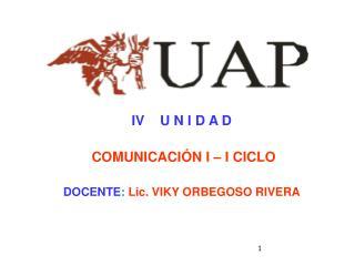 IV    U N I D A D  COMUNICACIÓN I – I CICLO DOCENTE :  Lic. VIKY ORBEGOSO RIVERA