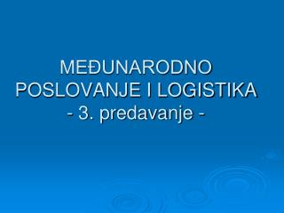 MEĐUNARODNO POSLOVANJE I LOGISTIKA  - 3. predavanje -