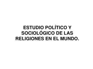 ESTUDIO POLÍTICO Y SOCIOLÓGICO DE LAS RELIGIONES EN EL MUNDO.