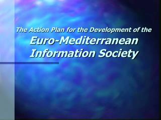 The Action Plan for the Development of the Euro-Mediterranean  Information Society