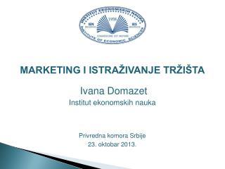 MARKETING I ISTRAŽIVANJE TRŽIŠTA Ivana Domazet Institut ekonomskih nauka Privredna komora Srbije