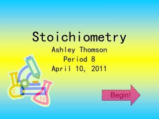 Stoichiometry Ashley Thomson Period 8 April 10, 2011