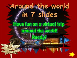 Around the world in 7 slides