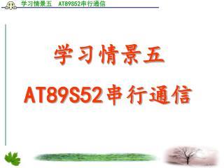 学习情景五     AT89S52 串行通信