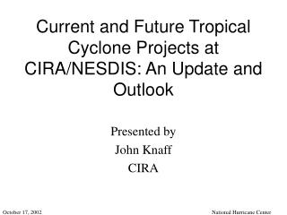 Current and Future Tropical Cyclone Projects at CIRA/NESDIS: An Update and Outlook