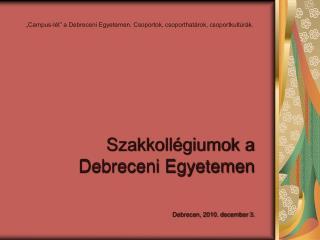 Szakkollégiumok a  Debreceni Egyetemen Debrecen, 2010. december 3.