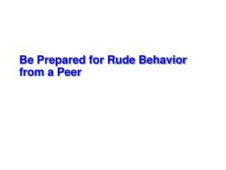 Be Prepared for Rude Behavior  from a Peer