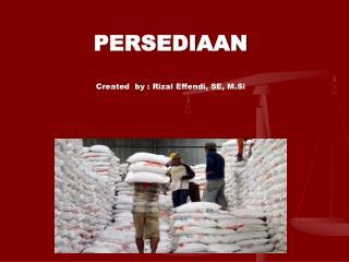 PERSEDIAAN Created  by : Rizal Effendi, SE,  M.Si