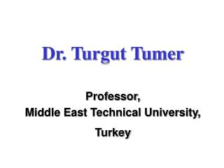 Dr. Turgut Tumer Professor, Middle East Technical University, Turkey