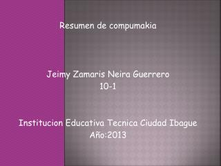 Resumen de compumakia  Jeimy  Zamaris  Neira Guerrero 10-1