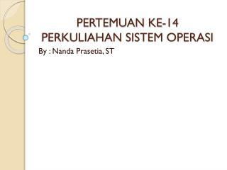 PERTEMUAN KE-14 PERKULIAHAN SISTEM OPERASI