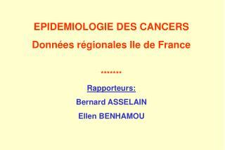 EPIDEMIOLOGIE DES CANCERS Données régionales Ile de France ******* Rapporteurs: Bernard ASSELAIN