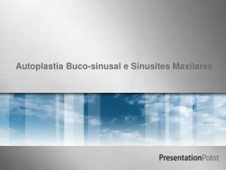 Autoplastia Buco-sinusal e Sinusites Maxilares