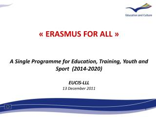 « ERASMUS FOR ALL » A Single Programme for Education, Training, Youth and Sport  (2014-2020)