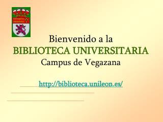Bienvenido a la BIBLIOTECA UNIVERSITARIA Campus de Vegazana biblioteca.unileon.es/