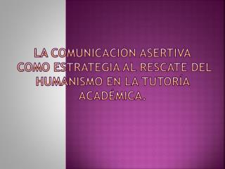 La Comunicaci�n  Asertiva como Estrategia al rescate del Humanismo en la Tutor�a Acad�mica.
