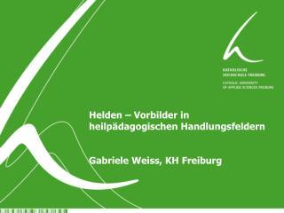 Helden – Vorbilder in heilpädagogischen Handlungsfeldern Gabriele Weiss, KH Freiburg