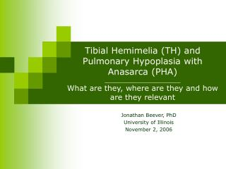 Tibial Hemimelia TH and Pulmonary Hypoplasia with Anasarca PHA _____________________ What are they, where are they and h