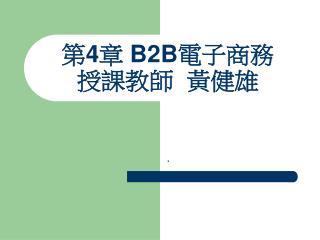 第 4 章  B2B 電子商務 授課教師  黃健雄