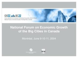 National Forum on Economic Growth  of the Big Cities in Canada Montréal, June 9-10-11, 2004