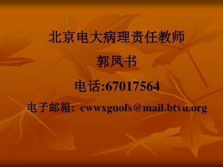 北京电大病理责任教师 郭凤书 电话 :67017564 电子邮箱 :  cwwxguofs@mail.btvu