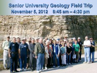 Senior University Geology Field Trip November 5, 2012    8:45 am – 4:30 pm