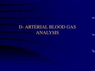 D- ARTERIAL BLOOD GAS ANALYSIS