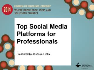 Top Social Media Platforms for Professionals Presented by Jason A. Hicks