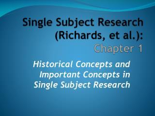 Single Subject Research (Richards, et al.):  Chapter 1