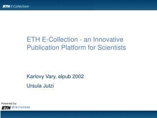 ETH E-Collection - an Innovative Publication Platform for Scientists Karlovy Vary, elpub 2002