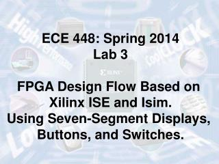 ECE 448: Spring 2014 Lab 3 FPGA Design Flow Based on  Xilinx ISE and Isim.