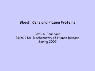 Blood:  Cells and Plasma Proteins Beth A. Bouchard BIOC 212:  Biochemistry of Human Disease
