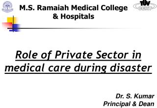 Role of Private Sector in medical care during disaster Dr. S. Kumar Principal & Dean
