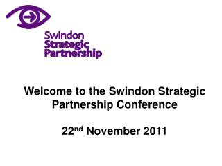 Welcome to the Swindon Strategic Partnership Conference 22 nd  November 2011