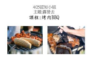 4/25 認知小組 主題 : 露營去 課程 : 烤肉 BBQ