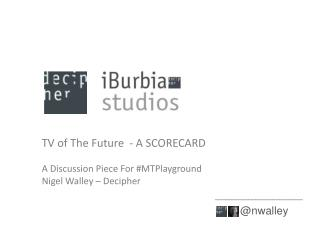 TV of The Future  - A SCORECARD A Discussion Piece For # MTPlayground Nigel Walley – Decipher