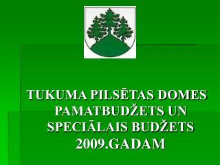 TUKUMA PILSĒTAS DOMES PAMATBUDŽETS UN SPECIĀLAIS BUDŽETS  2009.GADAM